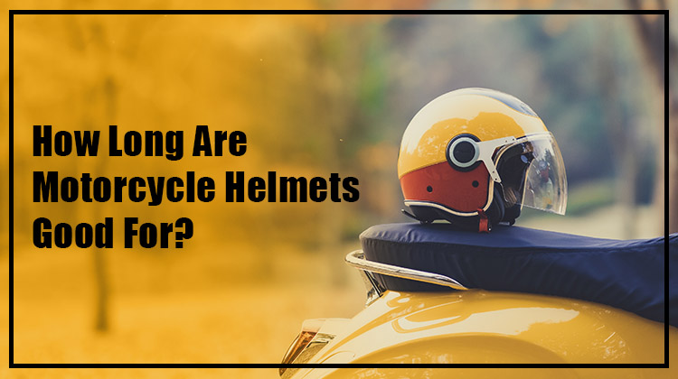 How long are motorcycle helmets good for